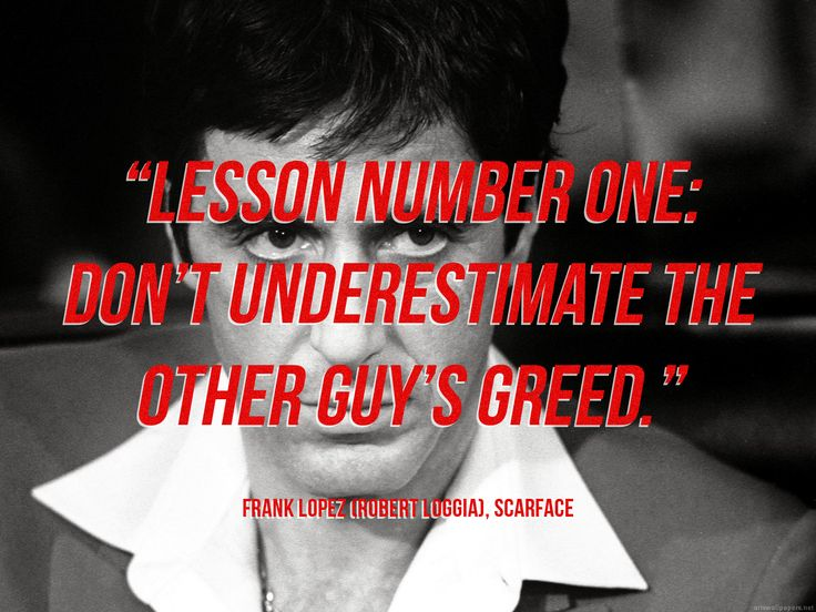 """Lesson number one: Don't underestimate the other guy's greed.""   - Frank Lopez (Robert Loggia), Scarface"