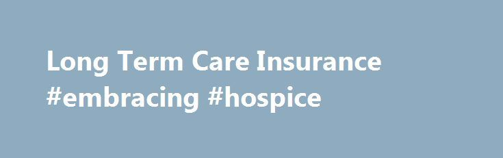 Long Term Care Insurance #embracing #hospice http://hotel.nef2.com/long-term-care-insurance-embracing-hospice/  #long term care # Last Updated August 11, 2016 Welcome to LTC Tree, the number one site for Long Term Care Insurance comparisons of all the top blue-chip LTC companies. We provide Long Term Care Insurance quotes, rates, reviews, ratings, company comparisons and other cost information that will help you save money with your Long […]