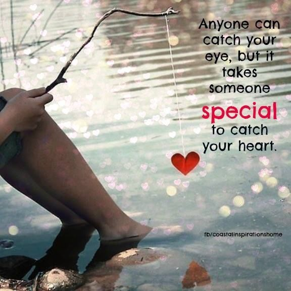 Anyone Can Catch Your Eye But It Takes Someone Special To Catch Your Heart