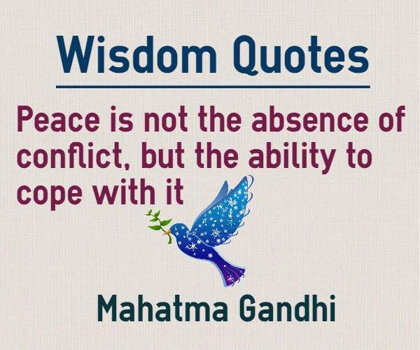 ShareWisdom Quotes Peace is not the absence of conflict, but the ability to cope with it.   http://www.braintrainingtools.org/skills/peace-is-not-the-absence-of-conflict-quotes/