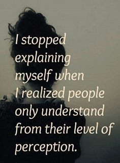 """""""I stopped explaining myself when I realized people only understand from their level of perception."""" --- Everything is happening necessarily, inevitably, and perfectly. And you already are perfect as God wants you to be with being just the way you are. Being yourself is your calling so always be true to yourself. You don't have to prove yourself or to wait for someone else to love you, just always love yourself unconditionally, then your world will follow eventually. #happy #life #quote…"""