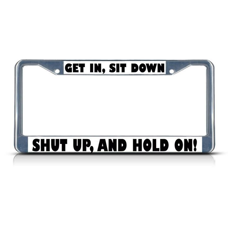License Plate Frame Mall - GET IN SIT DOWN SHUT UP AND HOLD ON Chrome Heavy Duty Metal License Plate Frame, $17.99 (http://licenseplateframemall.com/get-in-sit-down-shut-up-and-hold-on-chrome-heavy-duty-metal-license-plate-frame/)