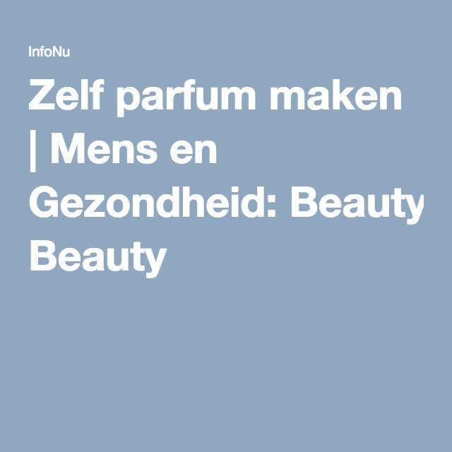 Zelf parfum maken | Mens en Gezondheid: Beauty