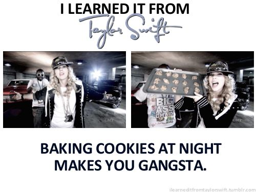 Baking Cookies at Night Makes You Gangsta    I learned it from Taylor Swift