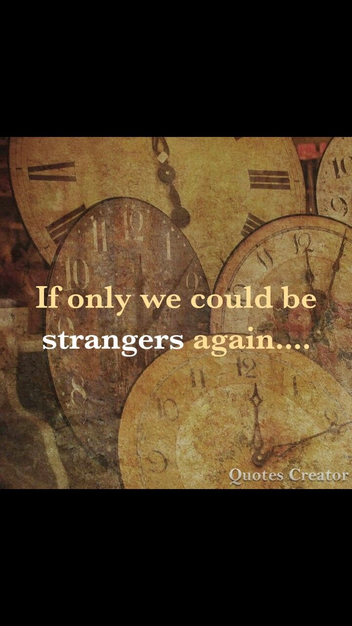 If only we could be strangers again....