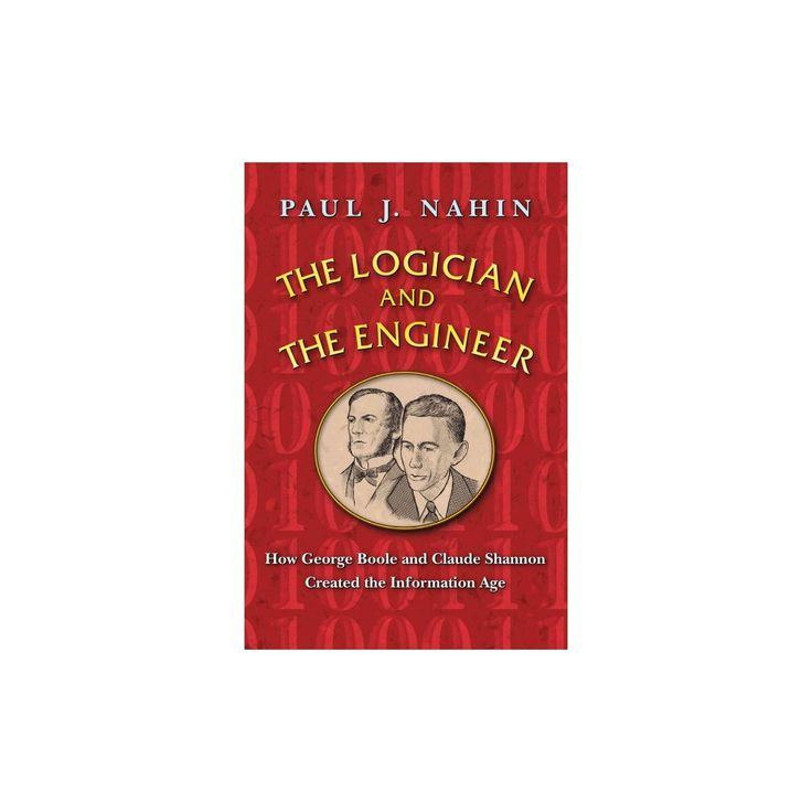 Logician and the Engineer : How George Boole and Claude Shannon Created the Information Age (Reprint)