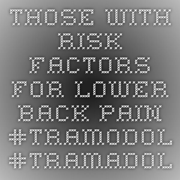 Those with risk factors for lower back pain  #TRAMODOL #TRAMADOL