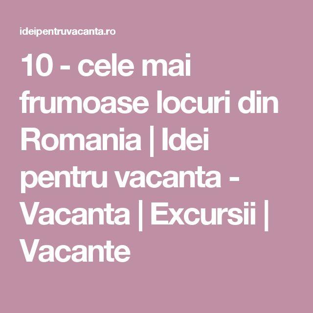 10 - cele mai frumoase locuri din Romania | Idei pentru vacanta - Vacanta | Excursii | Vacante