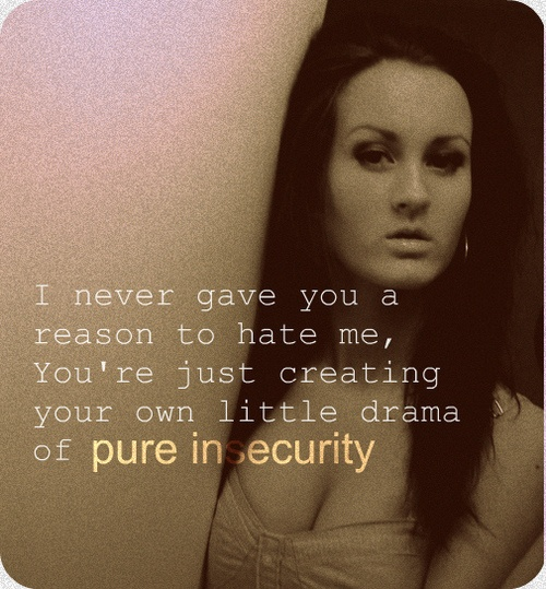 Insecurity is a ugly trait. And drama is unnecessary. Best to get rid of those creating the unnecessary drama in your life.