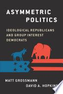 Asymmetric politics : ideological Republicans and group interest Democrats / Matt Grossmann, Director, Institute for Public Policy and Social Research, Associate Professor of Political Science, Michigan State University ; David A. Hopkins, Assistant Professor of Political Science, Boston College