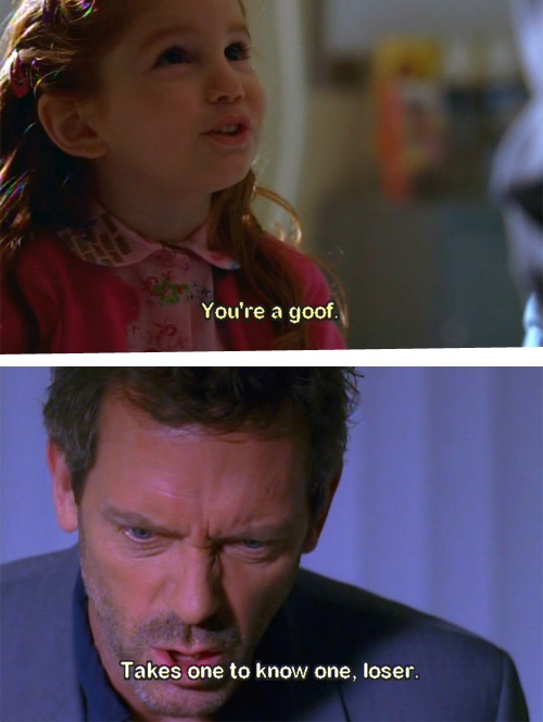 Patient: You're a goof. Dr. House: Takes one to know one, loser. House MD quotes