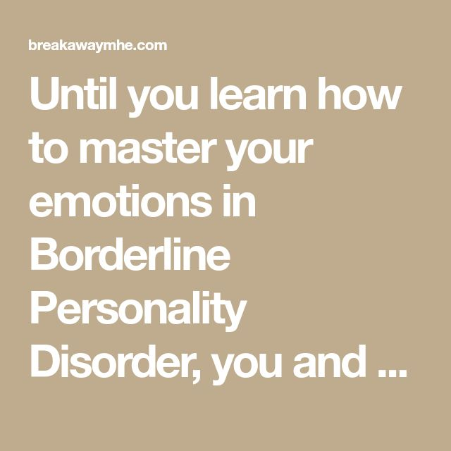 Until you learn how to master your emotions in Borderline Personality Disorder, you and others close to you become slaves to them.