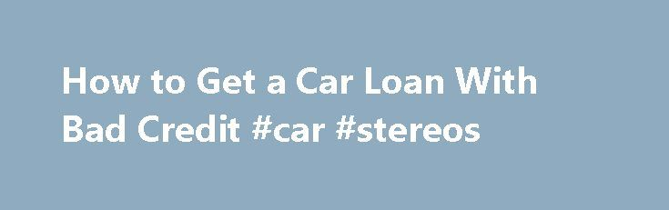 How to Get a Car Loan With Bad Credit #car #stereos http://car-auto.remmont.com/how-to-get-a-car-loan-with-bad-credit-car-stereos/  #bad credit car loan # Other People Are Reading Check Your Credit Check […]