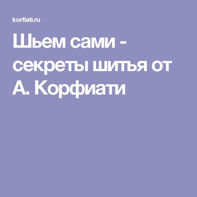 Шьем сами - секреты шитья от А. Корфиати