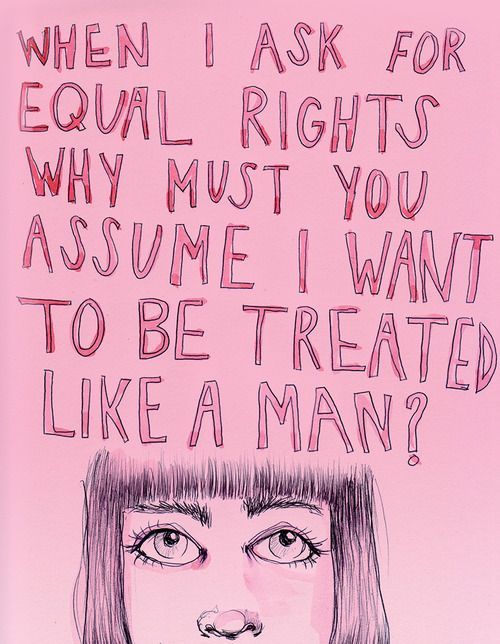 When I ask for equal rights, why must you assume I want to be treated like a man?