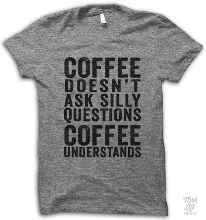 Not a morning person? Then this is the perfect T-shirt for you: Coffee doesn't ask silly questions, coffee understands.
