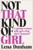 """Not that kind of girl : a young woman tells you what she's """"learned"""" / Lena Dunham."""