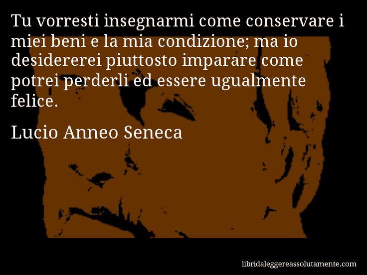 Aforisma di Lucio Anneo Seneca : Tu vorresti insegnarmi come conservare i miei beni e la mia condizione; ma io desidererei piuttosto imparare come potrei perderli ed essere ugualmente felice.