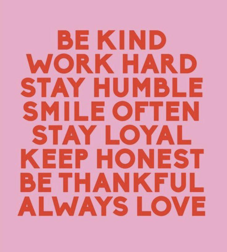 be kind. work hard. stay humble. always love.