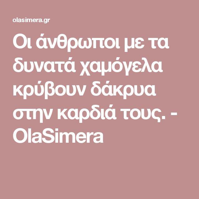 Οι άνθρωποι με τα δυνατά χαμόγελα κρύβουν δάκρυα στην καρδιά τους. - OlaSimera