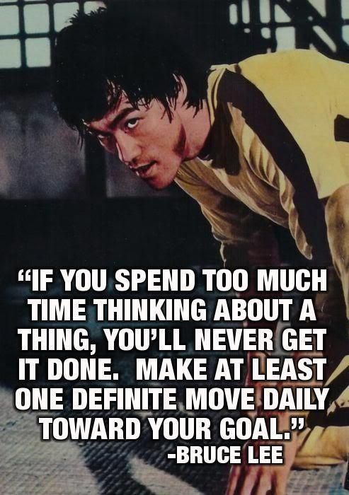"""""""If you spend too much time thinking about a thing, you'll never get it done. Make at least one definite move daily toward your goal."""" -Bruce Lee Who is Bruce Lee"""