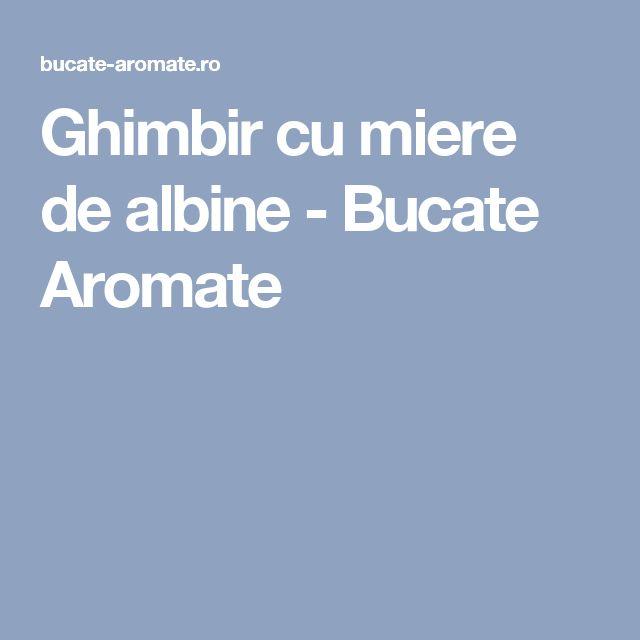 Ghimbir cu miere de albine - Bucate Aromate