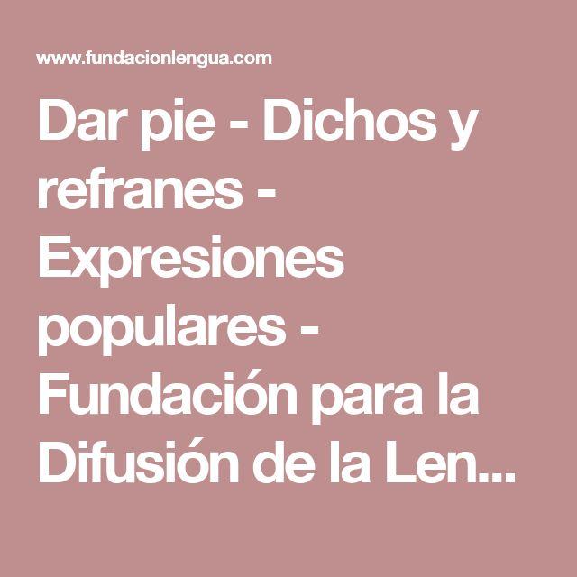 Dar pie - Dichos y refranes - Expresiones populares - Fundación para la Difusión de la Lengua y la Cultura Española