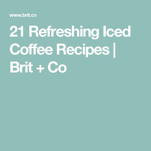 21 Refreshing Iced Coffee Recipes | Brit + Co