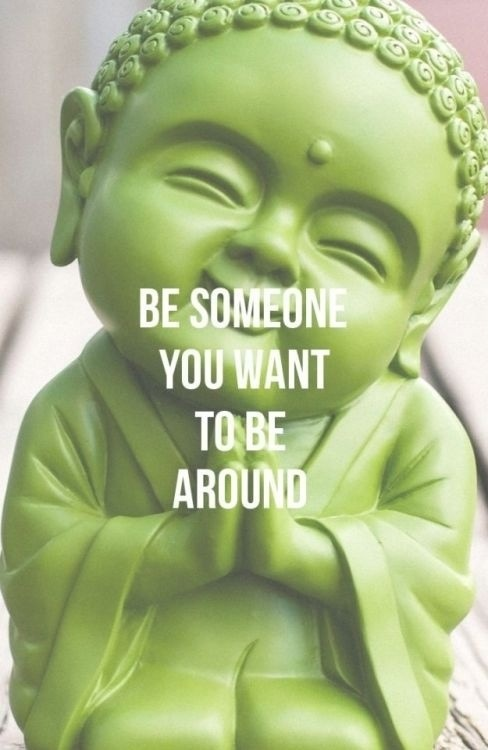 Be someone you want to be round.