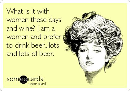 What is it with women these days and wine? I am a women and prefer to drink beer...lots and lots of beer.