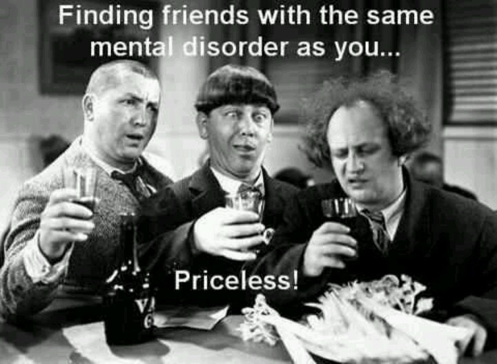 Finding friends with the same mental disorders as you, priceless.  Three Stooges funny