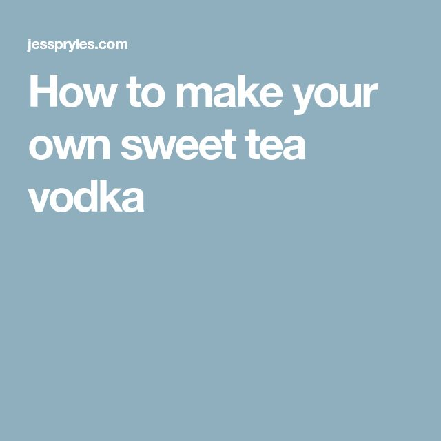How to make your own sweet tea vodka