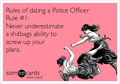 Rules of dating a Police Officer Rule #1: Never underestimate a shitbags ability to screw up your plans.