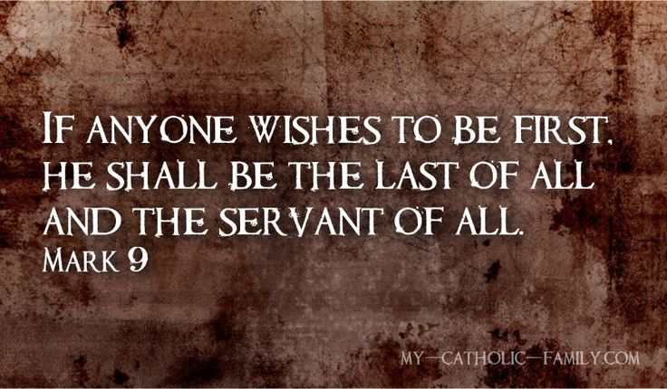 """Today's Mass readings: http://www.my-catholic-family.com/3516/daily-scriptures-anyone-wishes-first-shall-last/ Then he sat down, called the Twelve, and said to them, """"If anyone wishes to be first,  he shall be the last of all and the servant of all.""""  Taking a child, he placed it in their midst,  and putting his arms around it, he said to them, """"Whoever receives one child such as this in my name, receives me; and whoever receives me, receives not me but the One who sent me."""""""