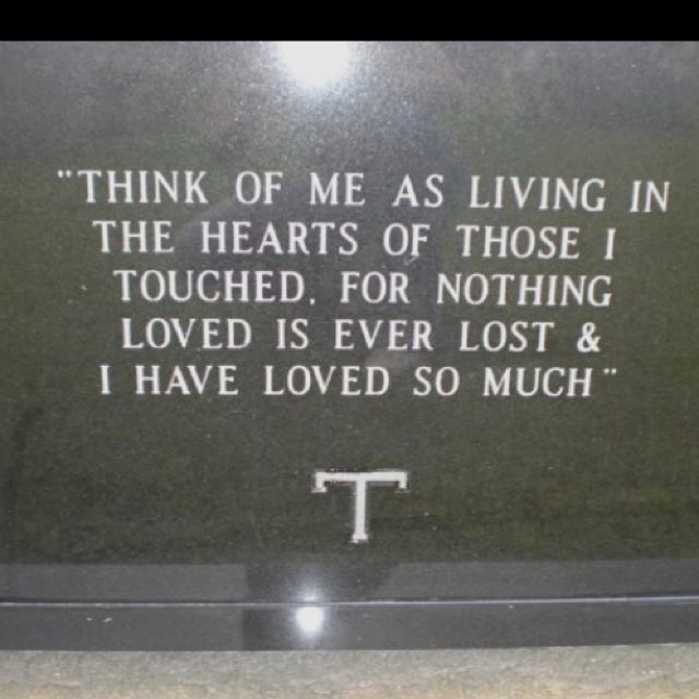 "Beautiful quote on headstone ""Think of me as living in the hearts of those I touched. For nothing loved is ever lost and I have loved so much."""