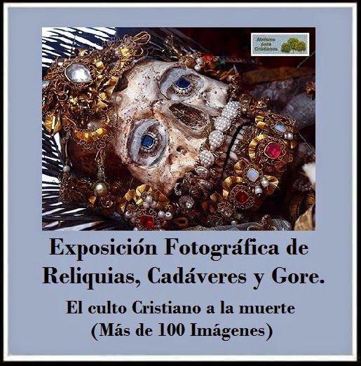 El culto Cristiano a la muerte. (Más de 100 Imágenes)  http://ateismoparacristianos.blogspot.gr/2014/08/exposicion-fotografica-de-reliquias.html
