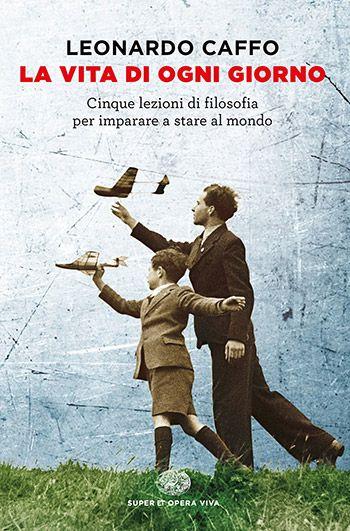 Leonardo Caffo, La vita di ogni giorno. Cinque lezioni di filosofia per imparare…