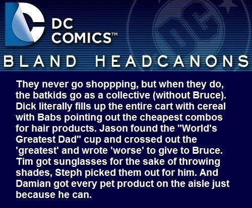 """ They never go shoppping, but when they do, the batkids go as a collective (without Bruce). Dick literally fills up the entire cart with cereal with Babs pointing out the cheapest combos for hair products. Jason found the ""World's Greatest Dad"" cup..."