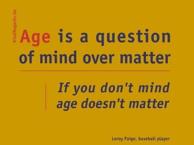 Age is a question of mind over matter. If you don't mind age doesn't matter.