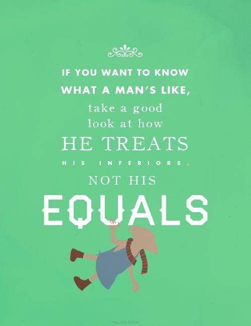 If you want to know what a man's like, take a good look at  how he treats his inferiors, not his equals.