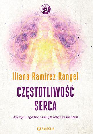 """Częstotliwość serca. Jak żyć w zgodzie z samym sobą i ze światem / Iliana Ramírez Rangel   """"Częstotliwość serca"""" to książka, która nauczy Cię nie tylko stosować naturalne terapie — oczyszczające, relaksacyjne czy tonizujące — lecz także dostrajać się do pulsu wszechświata."""
