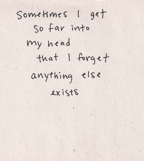 """""""sometimes I get so far into my head that I forget anything else exists"""""""