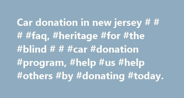 Car donation in new jersey # # # #faq, #heritage #for #the #blind # # #car #donation #program, #help #us #help #others #by #donating #today. http://long-beach.remmont.com/car-donation-in-new-jersey-faq-heritage-for-the-blind-car-donation-program-help-us-help-others-by-donating-today/  Frequently Asked Questions Why donate to Heritage for the Blind instead of the competitors? Heritage for the Blind is a non-profit organization, while most of our competitors are for-profit companies that run a…