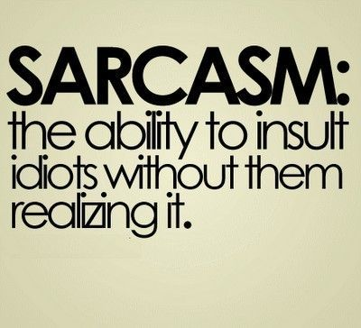 I love sarcastic people.  Except when I'm the idiot in the equation.