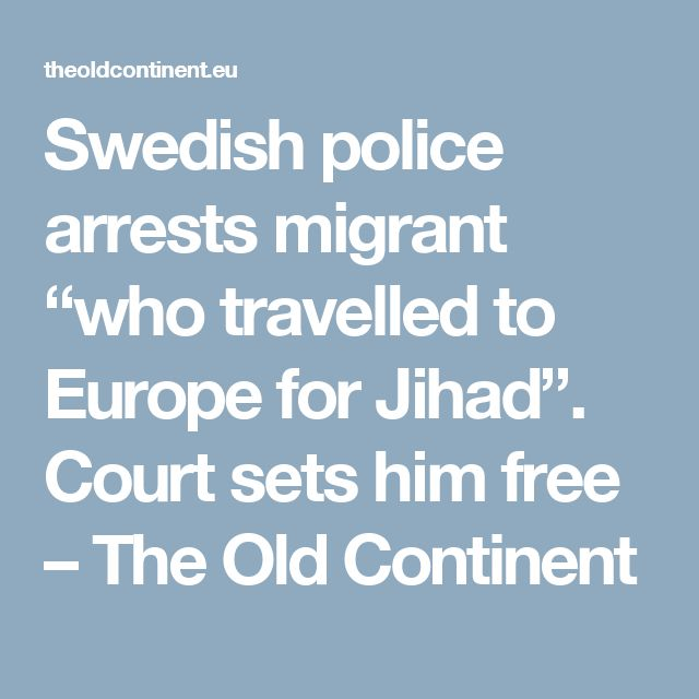 """Swedish police arrests migrant """"who travelled to Europe for Jihad"""". Court sets him free – The Old Continent"""