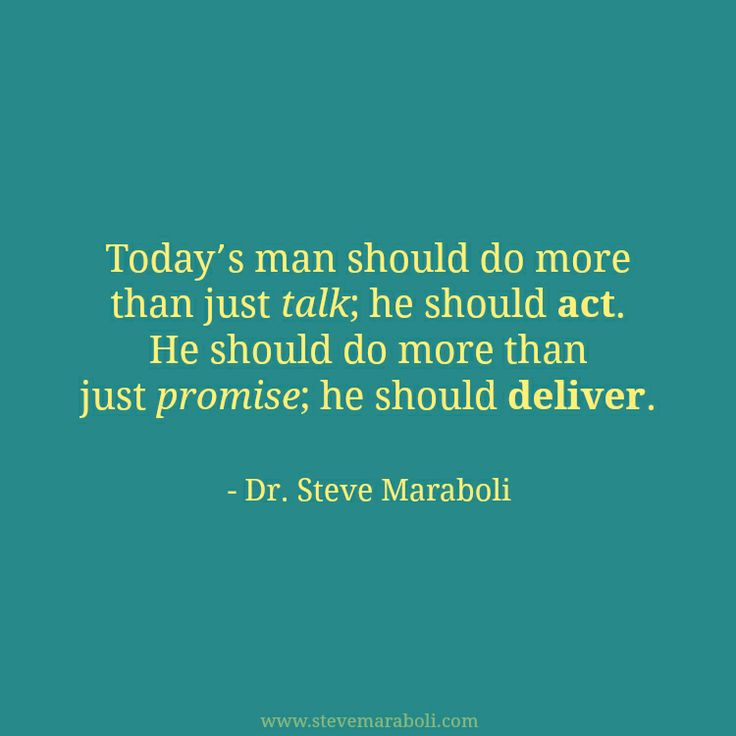 """Today's man should do more than just talk; he should act. He should do more than just promise; he should deliver."" - Steve Maraboli #quote"