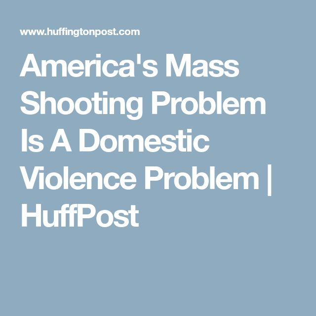 America's Mass Shooting Problem Is A Domestic Violence Problem | HuffPost
