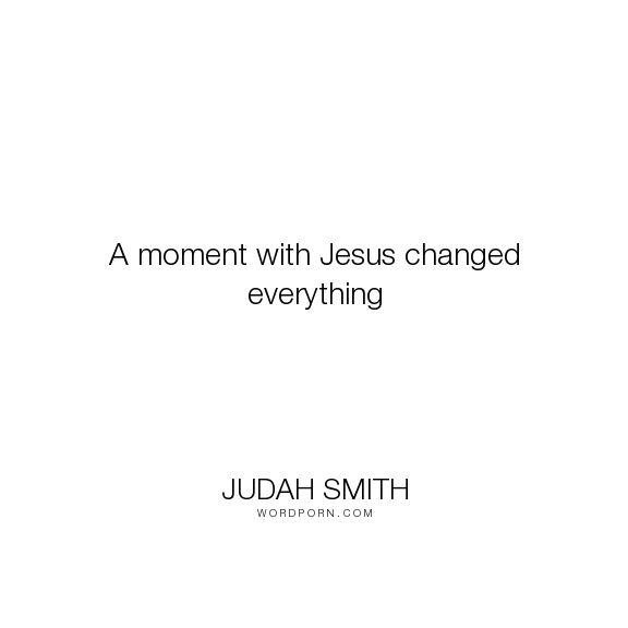 """Judah Smith - """"A moment with Jesus changed everything"""". jesus, jesus-christ"""