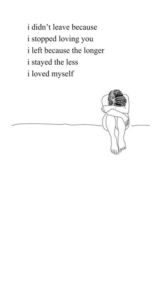 """""""I didn't leave because I stopped loving you, I left because the longer I stayed the less I loved myself."""" — Rupi Kaur"""