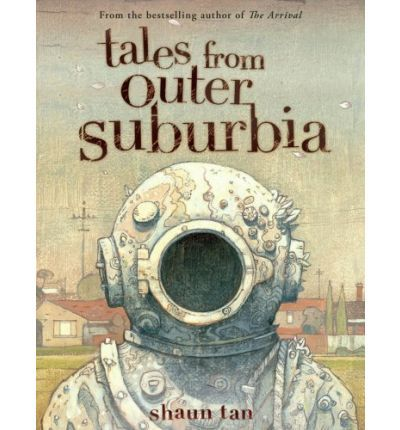Tales From Outer Suburbia by Shaun Tan: An exchange student who's really an alien, a secret room that becomes the perfect place for a quick escape, a typical tale of grandfatherly exaggeration that is actually even more bizarre than he says... These are the odd details of everyday life that grow and take on an incredible life of their own in tales and illustrations that Shaun Tan's many fans will love.